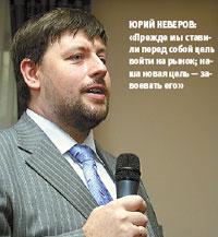 Юрий Неверов: «Прежде мы ставили перед собой цель войти на рынок; наша новая цель— завоевать его»